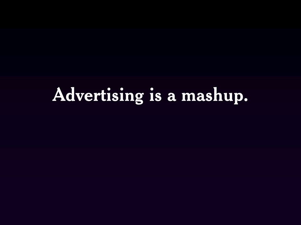 Advertising is a mashup.