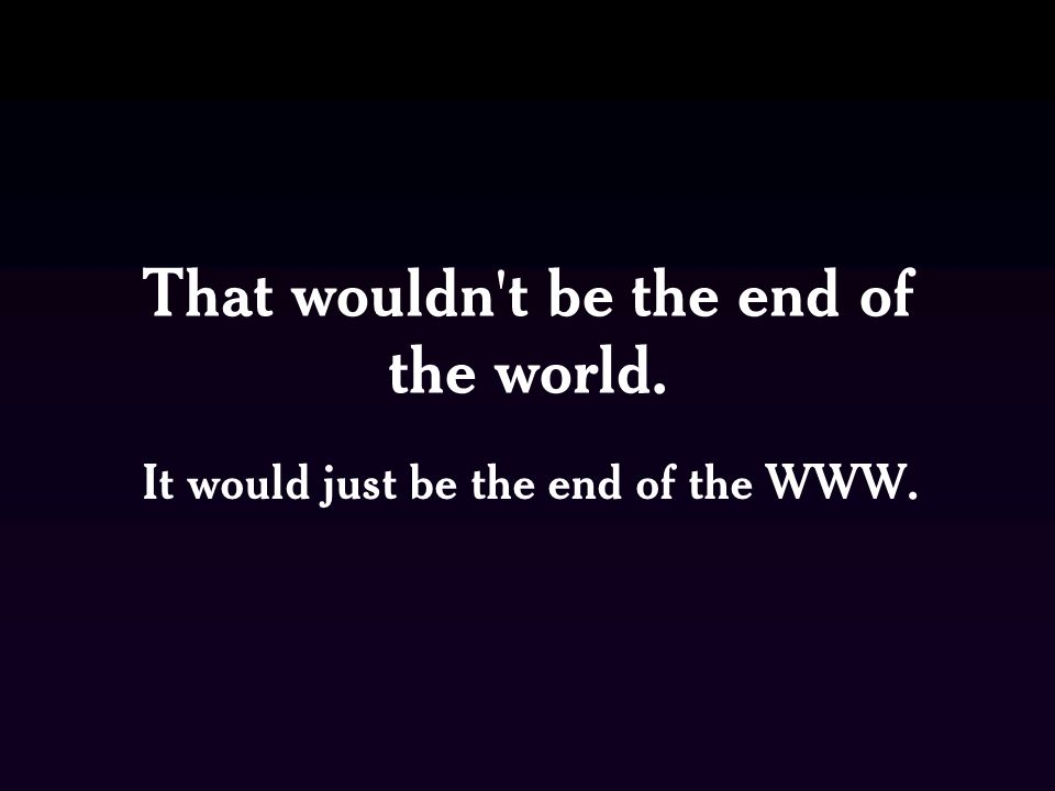That wouldn t be the end of the world. It would just be the end of the WWW.