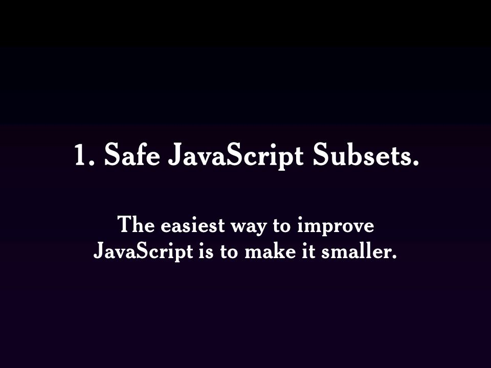 1. Safe JavaScript Subsets. The easiest way to improve JavaScript is to make it smaller.