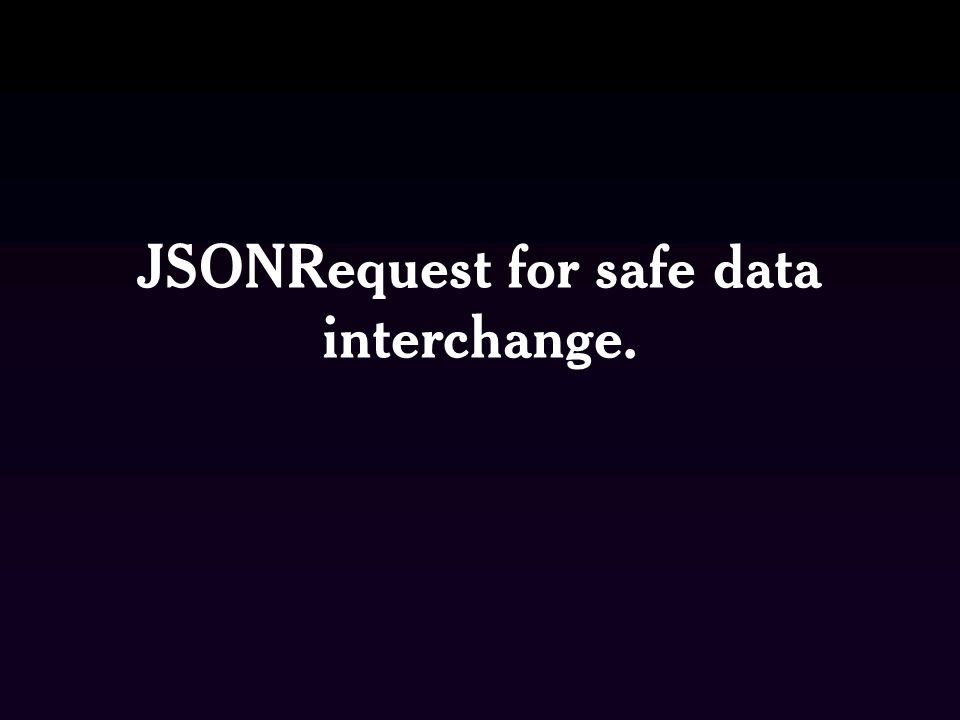 JSONRequest for safe data interchange.