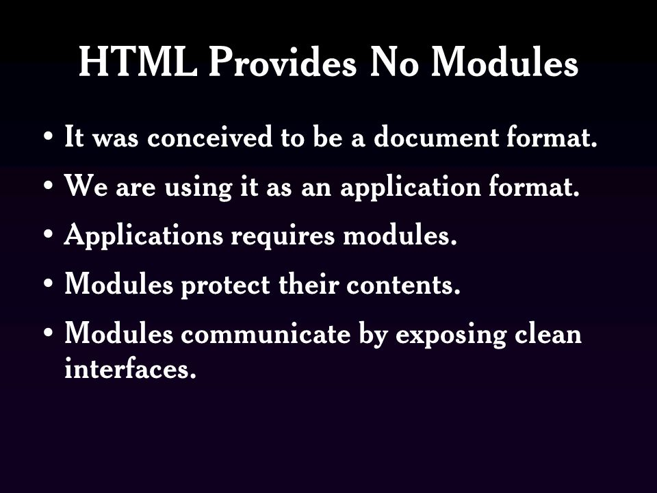 HTML Provides No Modules It was conceived to be a document format.