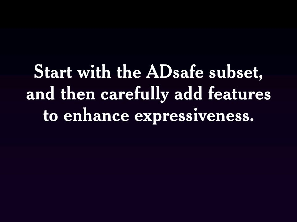 Start with the ADsafe subset, and then carefully add features to enhance expressiveness.