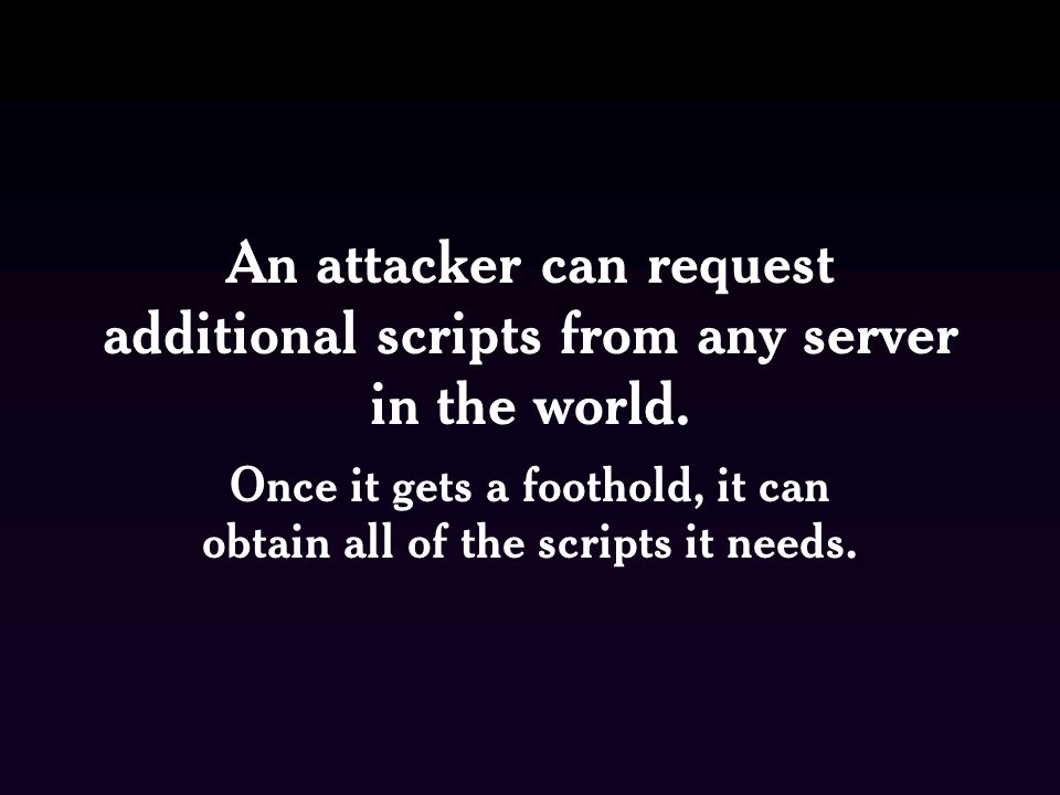 An attacker can request additional scripts from any server in the world.