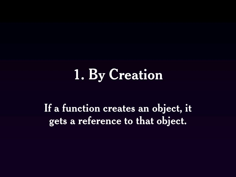 1. By Creation If a function creates an object, it gets a reference to that object.