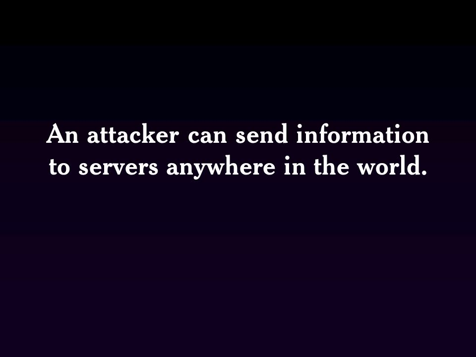 An attacker can send information to servers anywhere in the world.