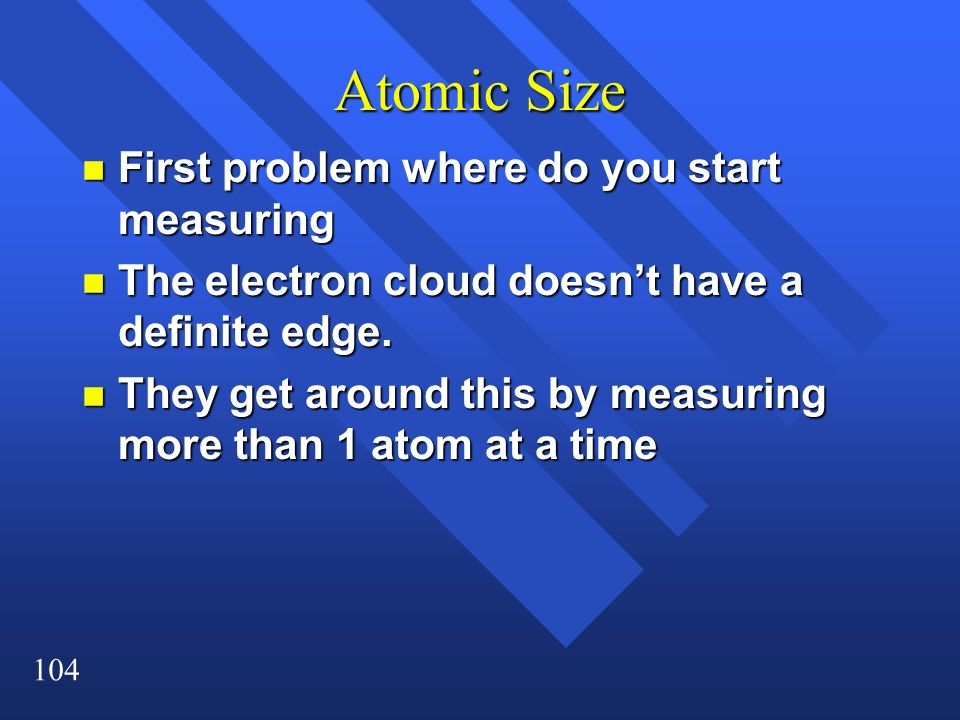104 Atomic Size n First problem where do you start measuring n The electron cloud doesnt have a definite edge. n They get around this by measuring mor