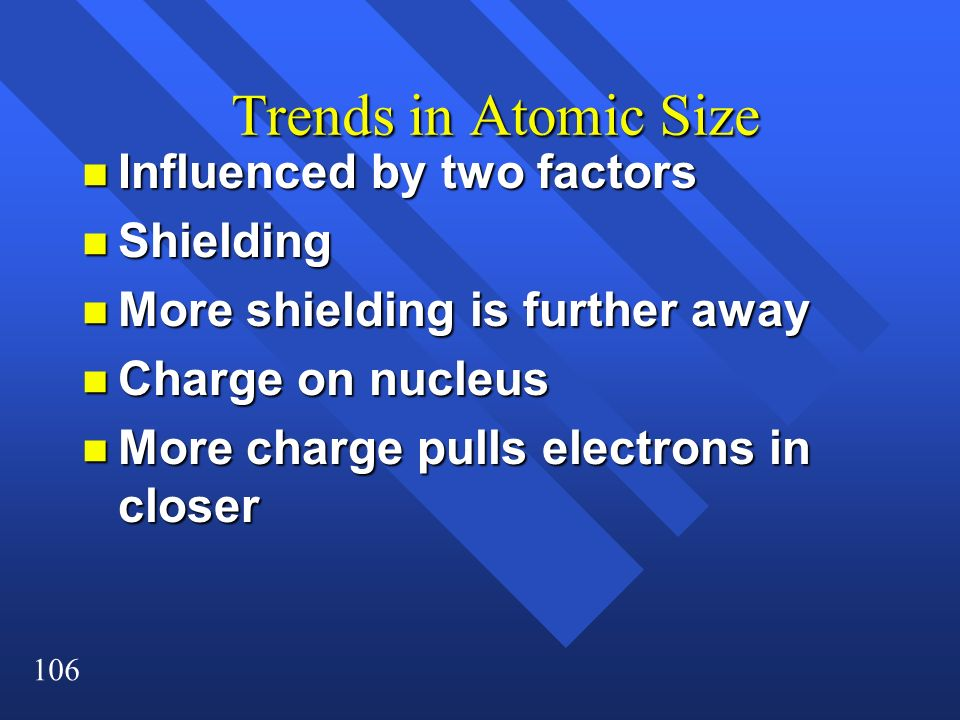 106 Trends in Atomic Size n Influenced by two factors n Shielding n More shielding is further away n Charge on nucleus n More charge pulls electrons i