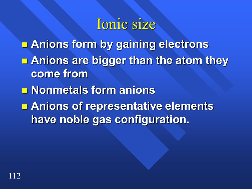 112 Ionic size n Anions form by gaining electrons n Anions are bigger than the atom they come from n Nonmetals form anions n Anions of representative