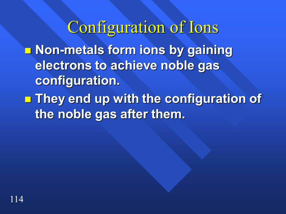 114 Configuration of Ions n Non-metals form ions by gaining electrons to achieve noble gas configuration. n They end up with the configuration of the