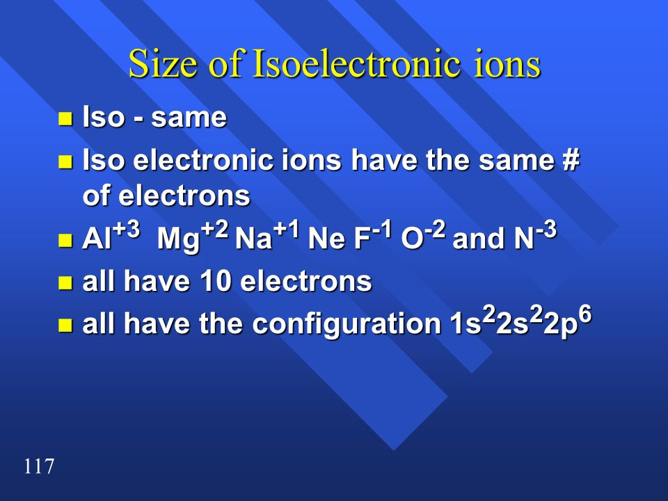 117 Size of Isoelectronic ions n Iso - same n Iso electronic ions have the same # of electrons n Al +3 Mg +2 Na +1 Ne F -1 O -2 and N -3 n all have 10