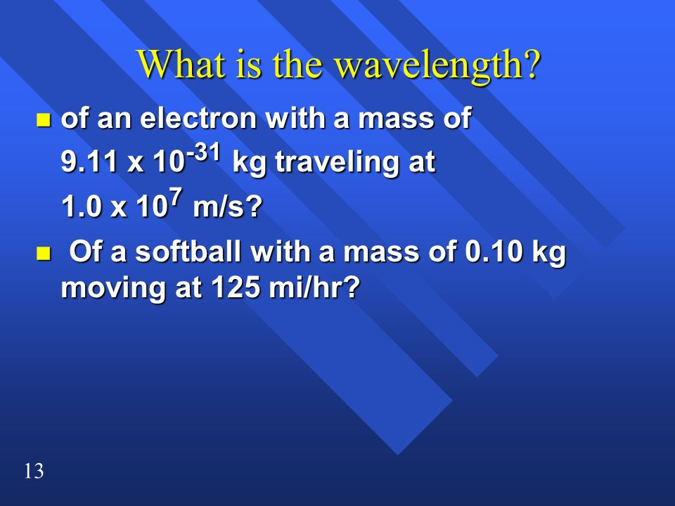 13 What is the wavelength? n of an electron with a mass of 9.11 x 10 -31 kg traveling at 1.0 x 10 7 m/s? n Of a softball with a mass of 0.10 kg moving