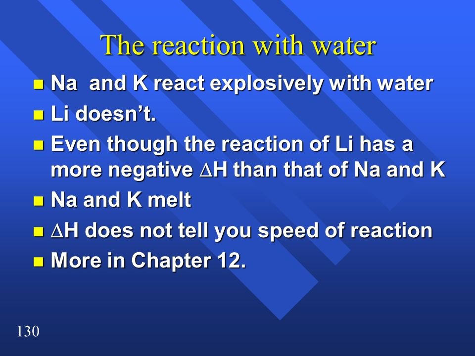 130 The reaction with water n Na and K react explosively with water n Li doesnt. Even though the reaction of Li has a more negative H than that of Na