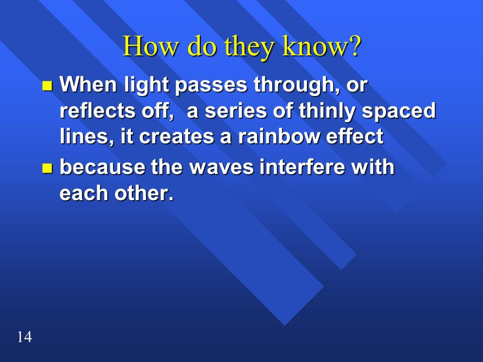 14 How do they know? n When light passes through, or reflects off, a series of thinly spaced lines, it creates a rainbow effect n because the waves in