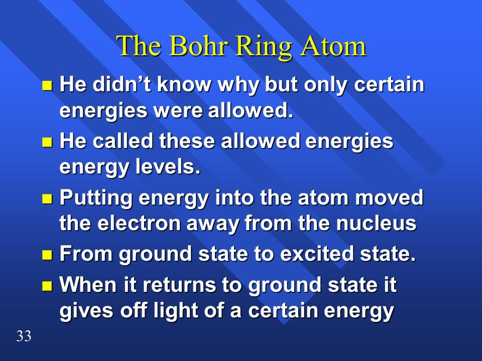 33 The Bohr Ring Atom n He didnt know why but only certain energies were allowed. n He called these allowed energies energy levels. n Putting energy i