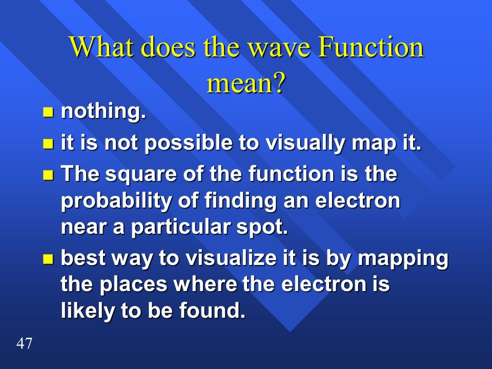 47 What does the wave Function mean? n nothing. n it is not possible to visually map it. n The square of the function is the probability of finding an