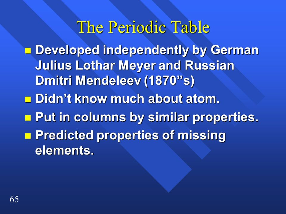 65 The Periodic Table n Developed independently by German Julius Lothar Meyer and Russian Dmitri Mendeleev (1870s) n Didnt know much about atom. n Put