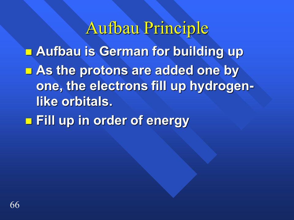 66 Aufbau Principle n Aufbau is German for building up n As the protons are added one by one, the electrons fill up hydrogen- like orbitals. n Fill up