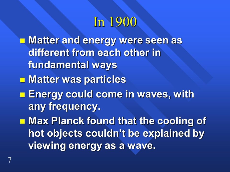 7 In 1900 n Matter and energy were seen as different from each other in fundamental ways n Matter was particles n Energy could come in waves, with any