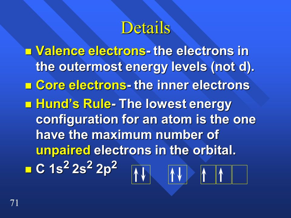 71 Details n Valence electrons- the electrons in the outermost energy levels (not d). n Core electrons- the inner electrons n Hunds Rule- The lowest e