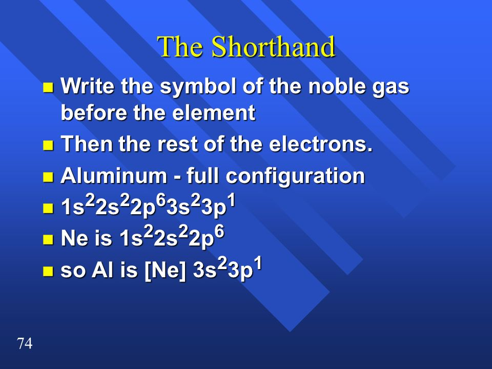 74 The Shorthand n Write the symbol of the noble gas before the element n Then the rest of the electrons. n Aluminum - full configuration n 1s 2 2s 2