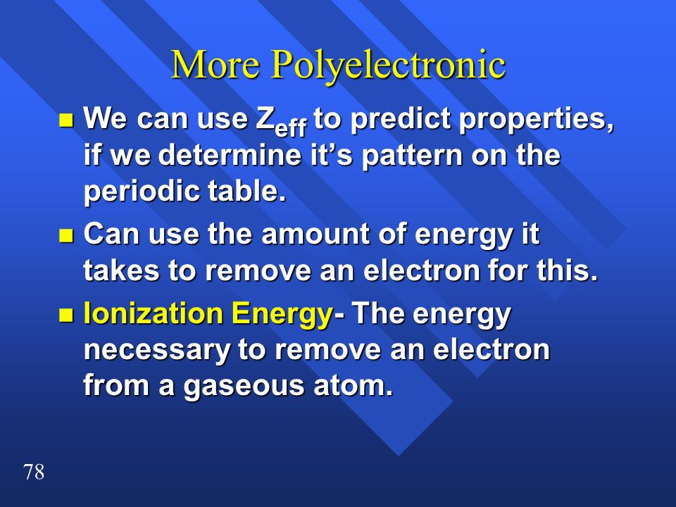 78 More Polyelectronic n We can use Z eff to predict properties, if we determine its pattern on the periodic table. n Can use the amount of energy it