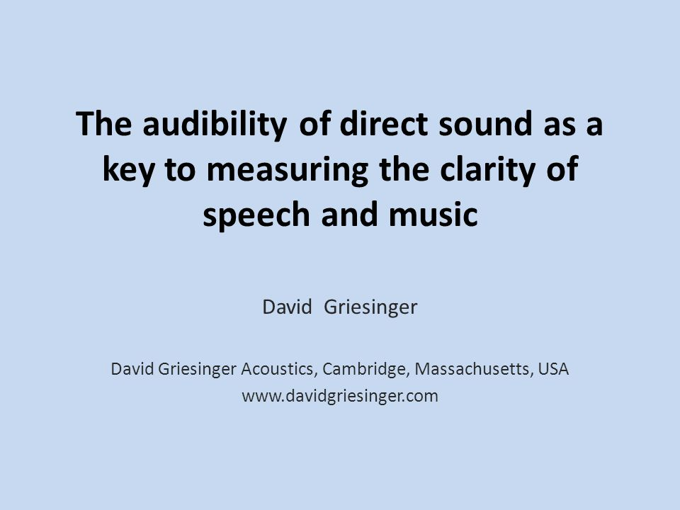 The audibility of direct sound as a key to measuring the clarity of speech and music David Griesinger David Griesinger Acoustics, Cambridge, Massachus