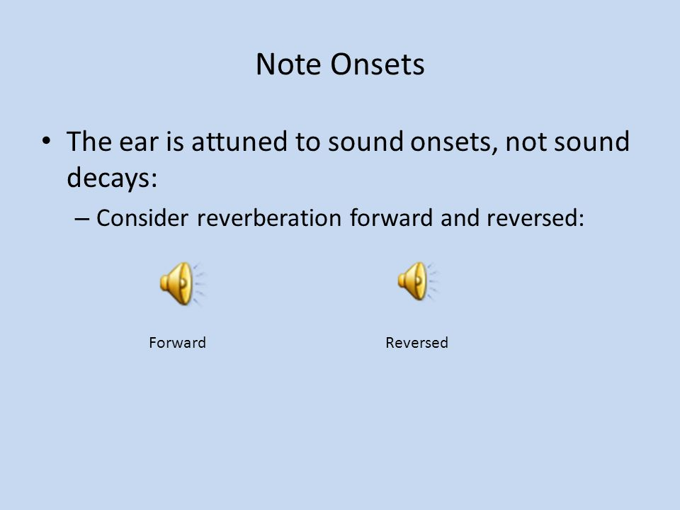Note Onsets The ear is attuned to sound onsets, not sound decays: – Consider reverberation forward and reversed: Forward Reversed