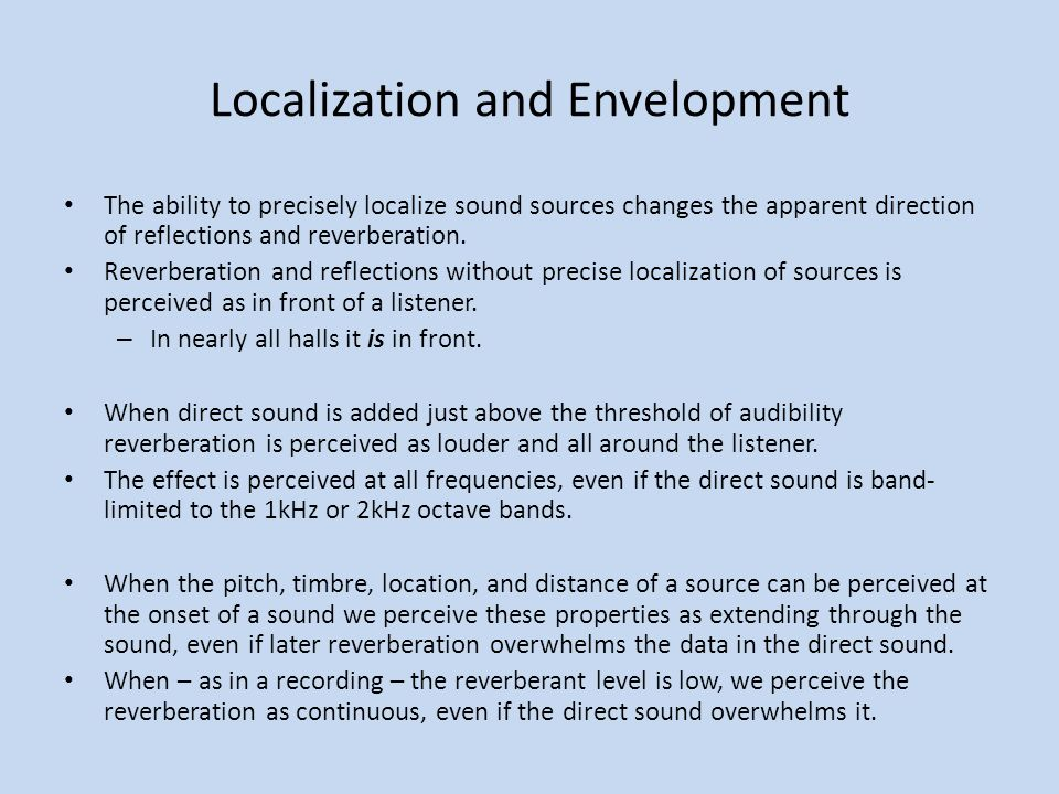 Localization and Envelopment The ability to precisely localize sound sources changes the apparent direction of reflections and reverberation. Reverber