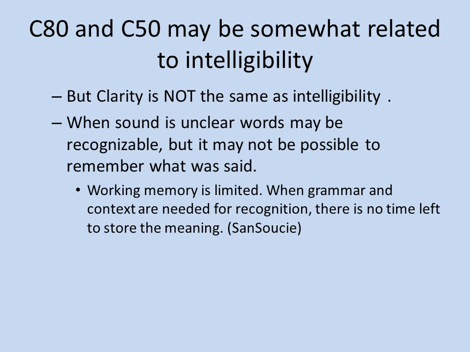 C80 and C50 may be somewhat related to intelligibility – But Clarity is NOT the same as intelligibility. – When sound is unclear words may be recogniz