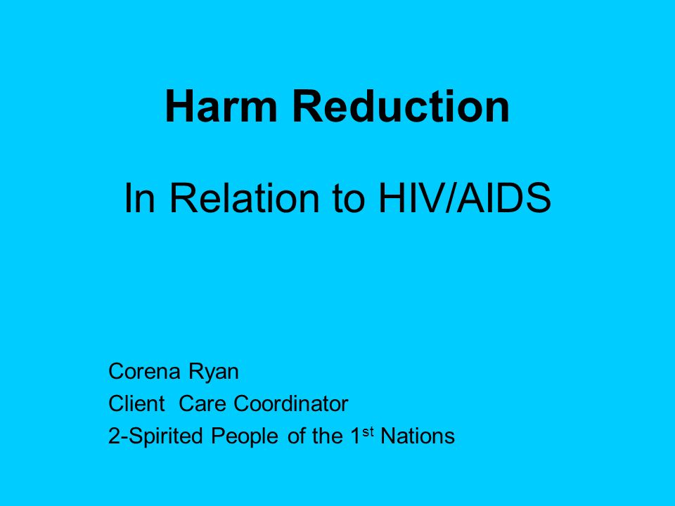 Harm Reduction In Relation to HIV/AIDS Corena Ryan Client Care Coordinator 2-Spirited People of the 1 st Nations