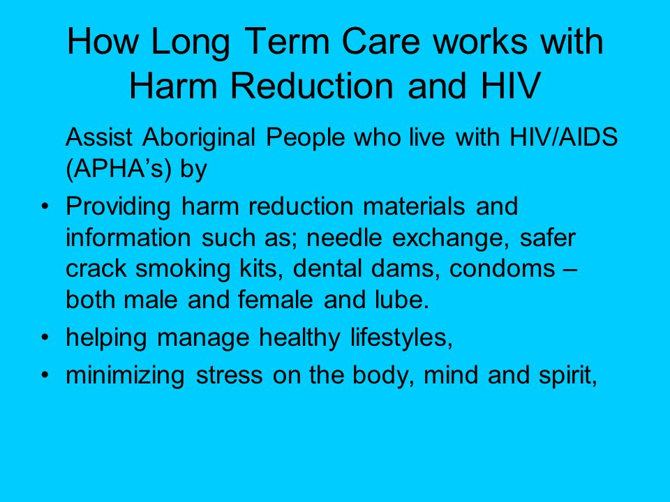 How Long Term Care works with Harm Reduction and HIV Assist Aboriginal People who live with HIV/AIDS (APHAs) by Providing harm reduction materials and