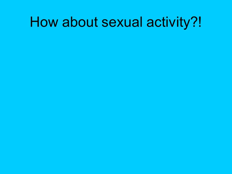 How about sexual activity?!