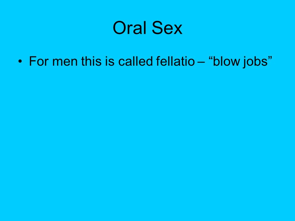 Oral Sex For men this is called fellatio – blow jobs