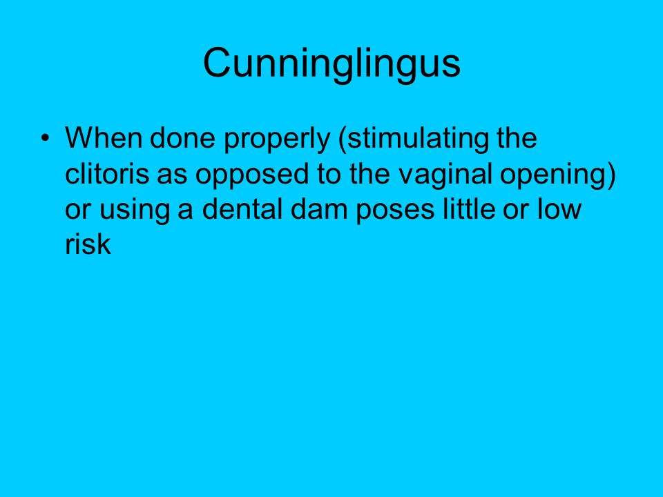 Cunninglingus When done properly (stimulating the clitoris as opposed to the vaginal opening) or using a dental dam poses little or low risk