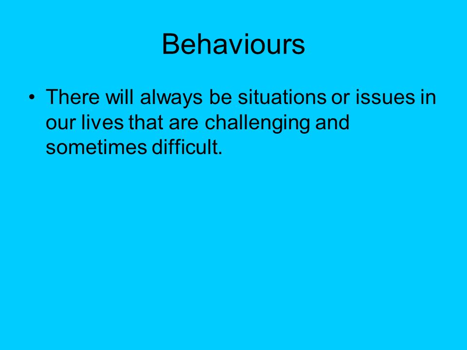 Behaviours There will always be situations or issues in our lives that are challenging and sometimes difficult.