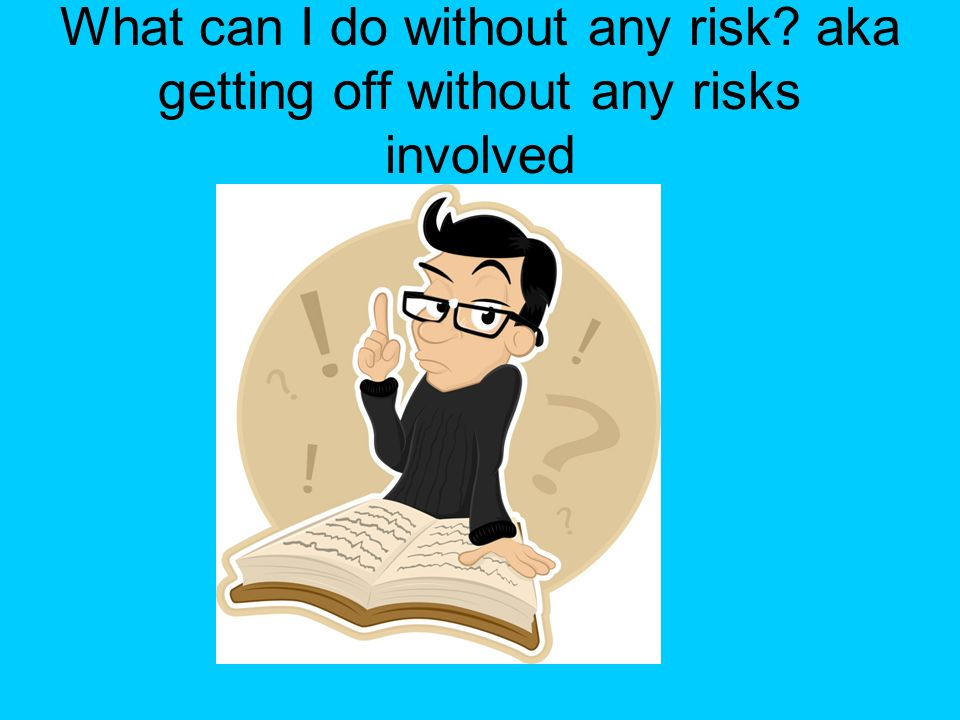 What can I do without any risk? aka getting off without any risks involved