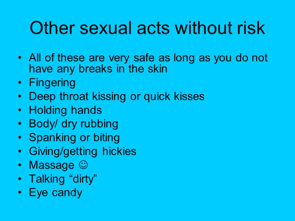 Other sexual acts without risk All of these are very safe as long as you do not have any breaks in the skin Fingering Deep throat kissing or quick kis