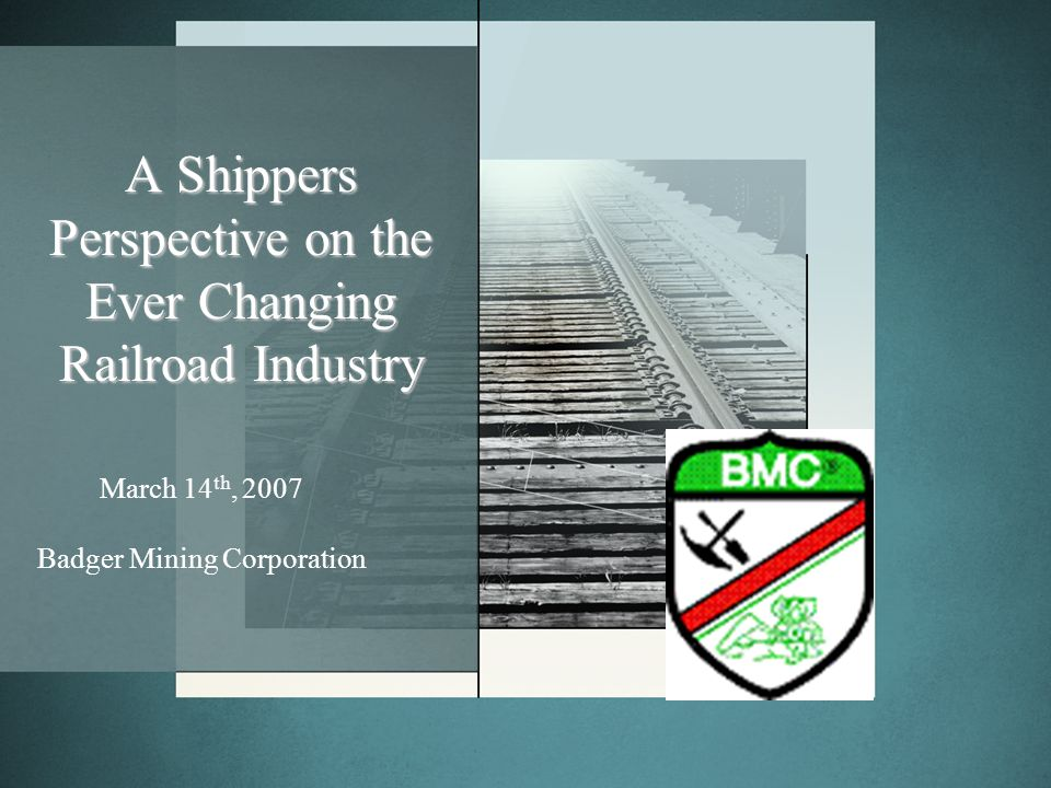 A Shippers Perspective on the Ever Changing Railroad Industry March 14 th, 2007 Badger Mining Corporation