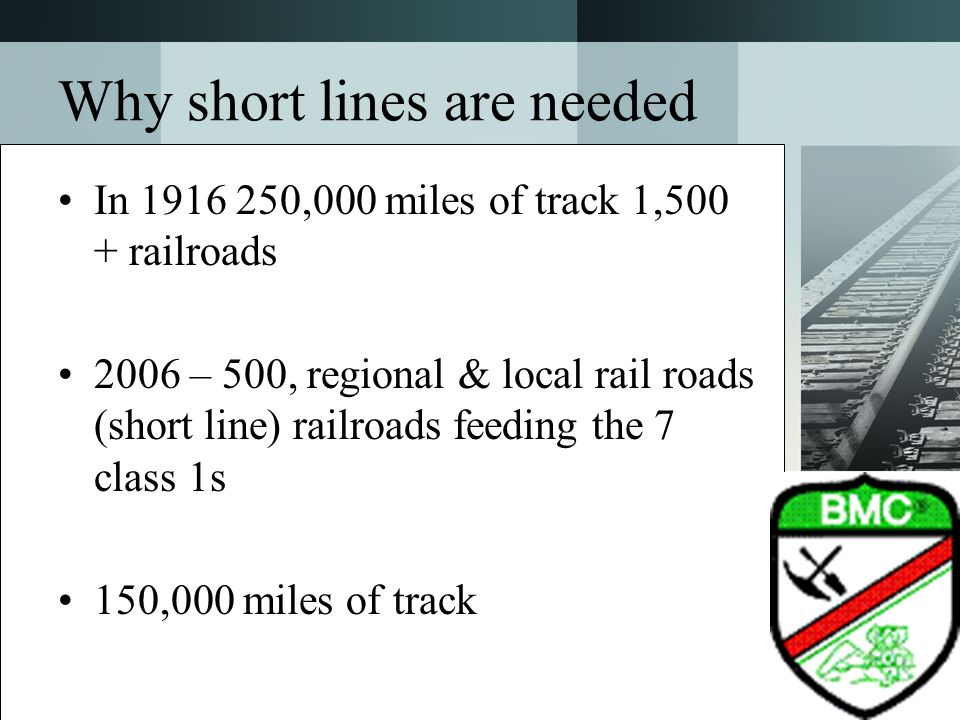 Why short lines are needed In 1916 250,000 miles of track 1,500 + railroads 2006 – 500, regional & local rail roads (short line) railroads feeding the
