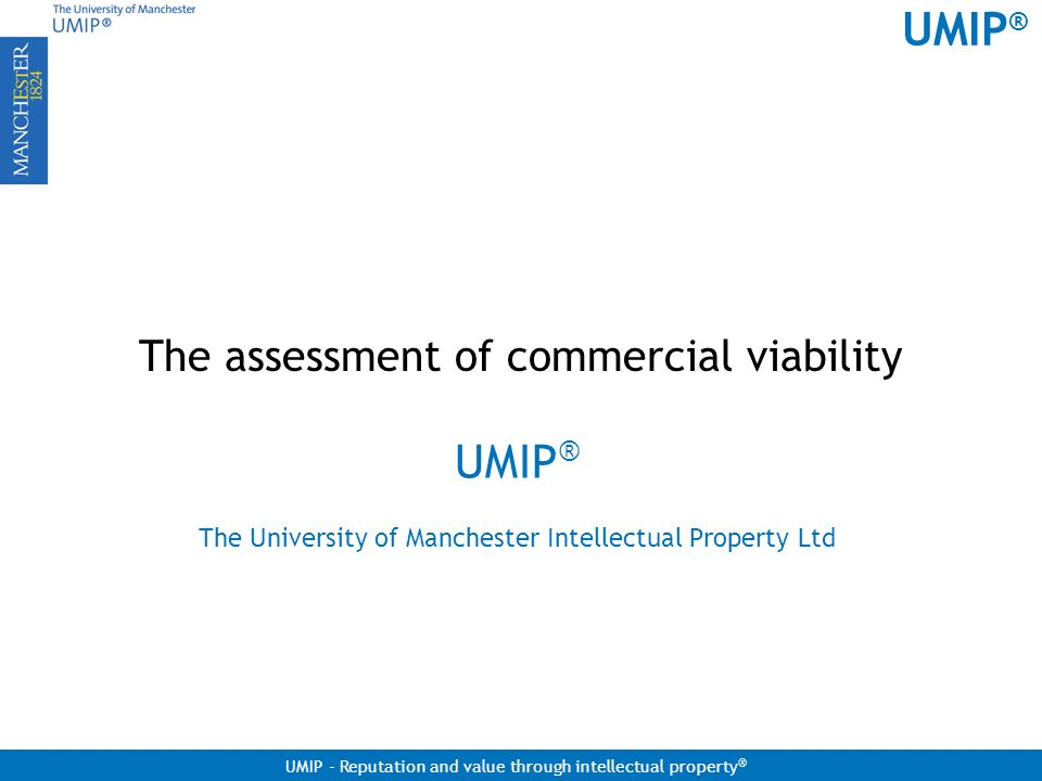 UMIP ® UMIP - Reputation and value through intellectual property ® The assessment of commercial viability UMIP ® The University of Manchester Intellec
