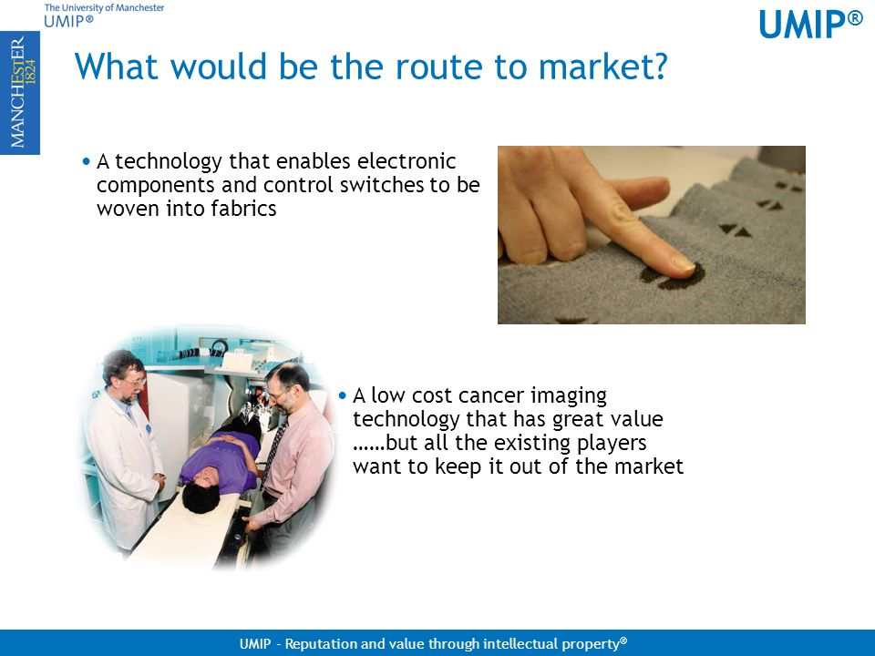 UMIP ® UMIP - Reputation and value through intellectual property ® What would be the route to market? A low cost cancer imaging technology that has gr