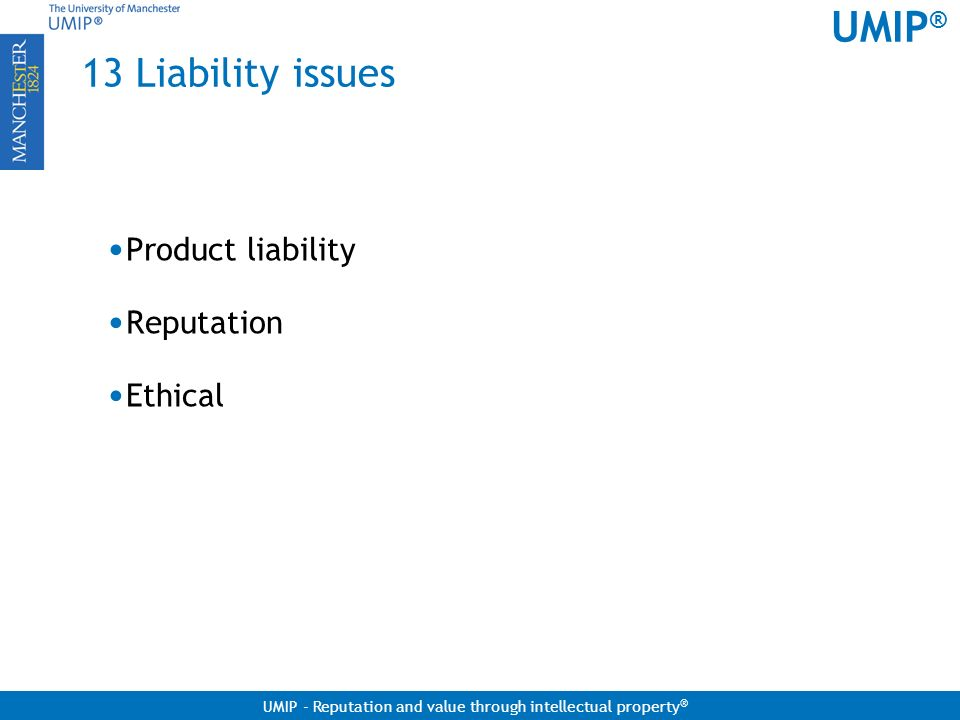 UMIP ® UMIP - Reputation and value through intellectual property ® 13 Liability issues Product liability Reputation Ethical