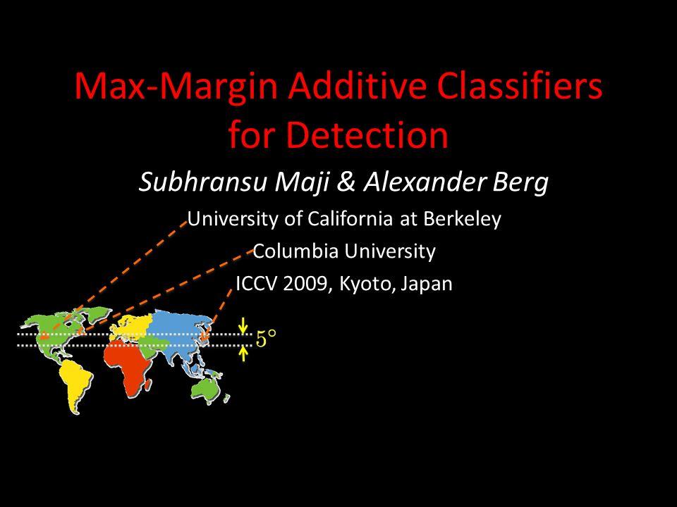 Max-Margin Additive Classifiers for Detection Subhransu Maji & Alexander Berg University of California at Berkeley Columbia University ICCV 2009, Kyot