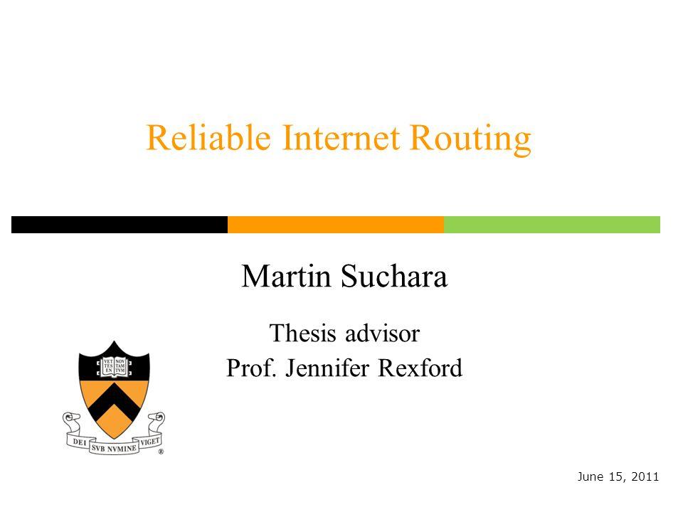 Reliable Internet Routing Martin Suchara Thesis advisor Prof. Jennifer Rexford June 15, 2011