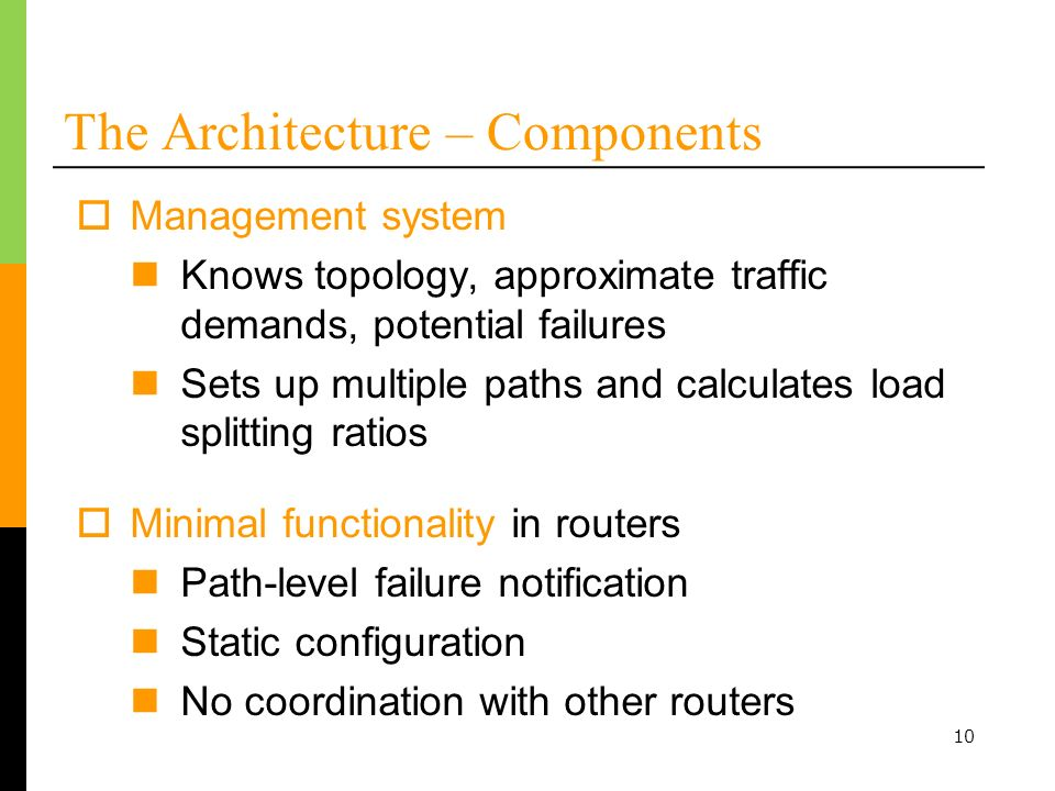 10 The Architecture – Components Management system Knows topology, approximate traffic demands, potential failures Sets up multiple paths and calculat