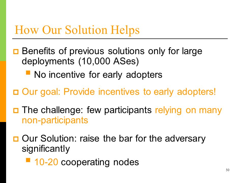50 How Our Solution Helps Benefits of previous solutions only for large deployments (10,000 ASes) No incentive for early adopters Our goal: Provide in
