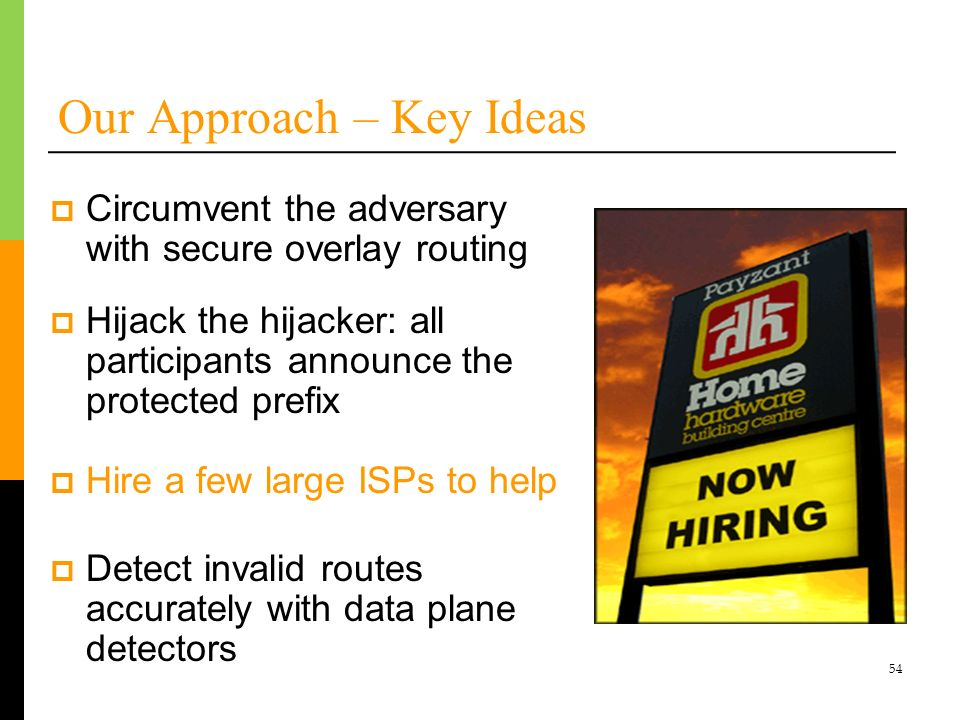 54 Our Approach – Key Ideas Hijack the hijacker: all participants announce the protected prefix Hire a few large ISPs to help Detect invalid routes ac