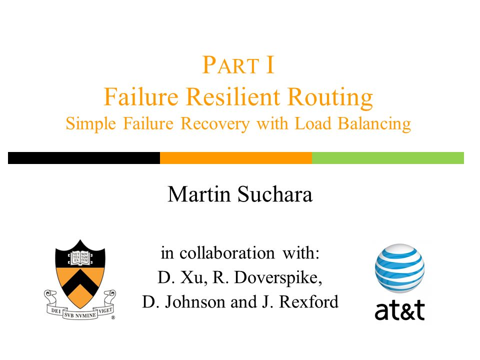 P ART I Failure Resilient Routing Simple Failure Recovery with Load Balancing Martin Suchara in collaboration with: D. Xu, R. Doverspike, D. Johnson a