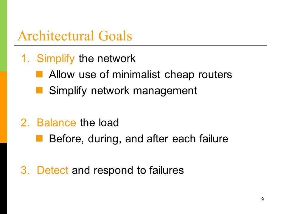 9 Architectural Goals 3.Detect and respond to failures 1.Simplify the network Allow use of minimalist cheap routers Simplify network management 2.Bala