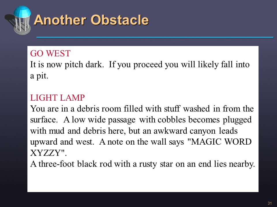 31 Another Obstacle GO WEST It is now pitch dark. If you proceed you will likely fall into a pit. LIGHT LAMP You are in a debris room filled with stuf